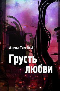 Алёна Тим first - Грусть любви