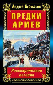 Андрей Буровский -Предки ариев. Рассекреченная история