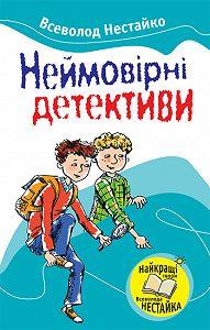 Всеволод Нестайко -Неймовірні детективи (збірник)