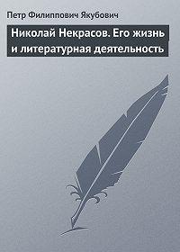 Петр Якубович -Николай Некрасов. Его жизнь и литературная деятельность