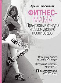 Арина Скоромная -Фитнес-мама. Прекрасные фигура и самочувствие после родов