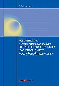 А. Н. Борисов -Комментарий к Федеральному закону от 5 апреля2013г.№41-ФЗ «О Счетной палате Российской Федерации» (постатейный)