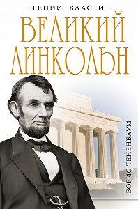 Борис Тененбаум -Великий Линкольн. «Вылечить раны нации»