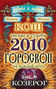 Михаил Кош -Звезды и судьбы. Гороскоп на каждый день. 2010 год. Козерог