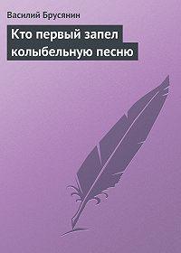 Василий Брусянин - Кто первый запел колыбельную песню