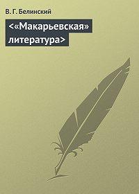 В. Г. Белинский -<«Макарьевская» литература>