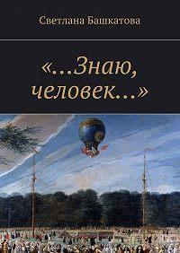 Светлана Башкатова -«…Знаю, человек…»