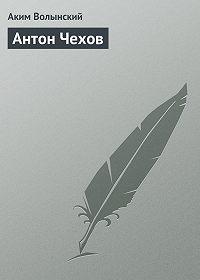 Аким Волынский -Антон Чехов