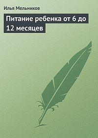 Илья Мельников -Питание ребенка от 6 до 12 месяцев