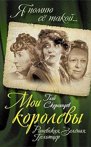 Глеб Скороходов -Мои королевы: Раневская, Зелёная, Пельтцер