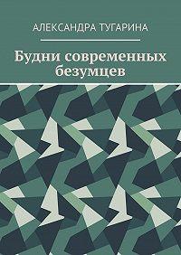Александра Тугарина -Будни современных безумцев