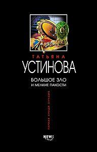 Татьяна Устинова -Большое зло и мелкие пакости