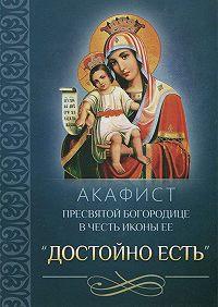 Сборник -Акафист Пресвятой Богородице в честь иконы Ее «Достойно есть»