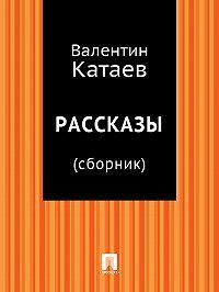 Валентин Катаев -Рассказы (сборник)