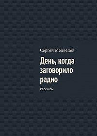 Сергей Медведев -День, когда заговорило радио. Рассказы