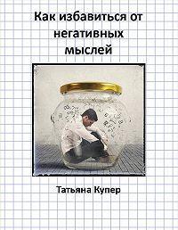 Татьяна Купер -Как избавиться от негативных мыслей