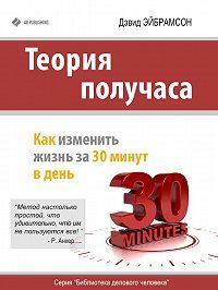 Дэвид Эйбрамсон -Теория получаса. Как изменить жизнь за 30 минут в день