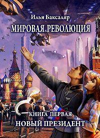Илья Баксаляр -Мировая революция. Книга первая. Новый президент