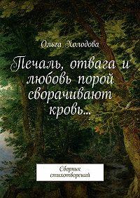 Ольга Холодова -Печаль, отвага и любовь порой сворачивают кровь… Сборник стихотворений