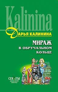 Дарья Калинина - Мираж в обручальном кольце