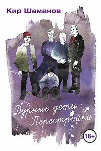 Кир Шаманов -Дурные дети Перестройки