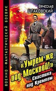 Вячеслав Шпаковский - «Умрем же под Москвой!» Свастика над Кремлем