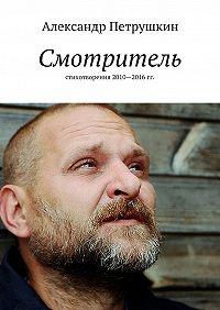 Александр Петрушкин -Смотритель. Стихотворения 2010—2016гг.