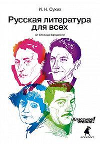 И. Н. Сухих -Русская литература для всех. Классное чтение! От Блока до Бродского
