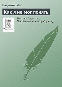 Владимир Дэс - Как я не мог понять