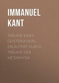 Immanuel Kant -Träume eines Geistersehers, erläutert durch Träume der Metaphysik