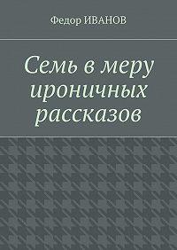 Федор Иванов -Семь в меру ироничных рассказов