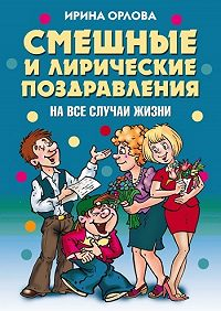 Ирина Олеговна Орлова -Смешные и лирические поздравления. На все случаи жизни