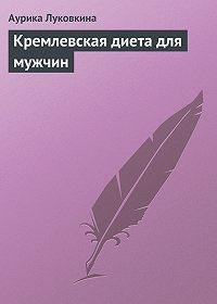 Аурика Луковкина - Кремлевская диета для мужчин