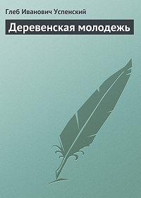 Глеб Успенский - Деревенская молодежь