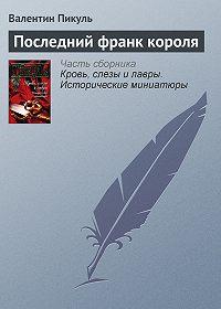 Валентин Пикуль -Последний франк короля