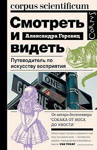 Александра Горовиц -Смотреть и видеть. Путеводитель по искусству восприятия