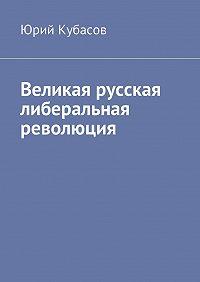 Юрий Кубасов -Великая русская либеральная революция