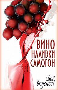 Татьяна Лагутина - Вино, наливки, самогон. Своё вкуснее!