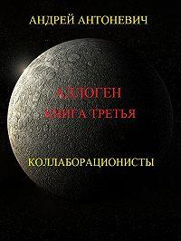 Андрей Антоневич -Аллоген. Книга третья. Коллаборационисты