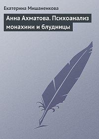 Екатерина Мишаненкова -Анна Ахматова. Психоанализ монахини и блудницы