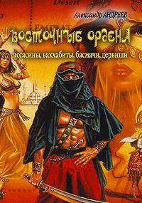 Александр Радьевич Андреев -Восточные ордена: ассасины, ваххабиты, басмачи, дервиши
