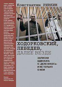 Константин Ривкин -Ходорковский, Лебедев, далее везде. Записки адвоката о «деле ЮКОСа» и не только о нем
