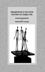 Коллектив Авторов - Обыденное и научное знание об обществе: взаимовлияния и реконфигурации