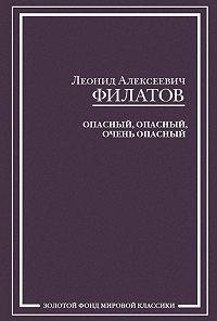 Леонид Филатов -Опасный, опасный, очень опасный (сборник)