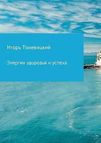 Игорь Тоневицкий -Энергии здоровья и успеха