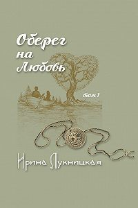 Ирина Лукницкая - Оберег на любовь. Том 1