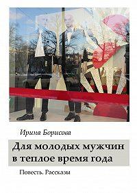 Ирина Борисова -Для молодых мужчин в тёплое время года. Повесть. Рассказы