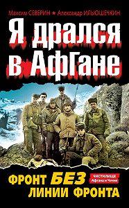 Александр Ильюшечкин, Максим Северин - Я дрался в Афгане. Фронт без линии фронта