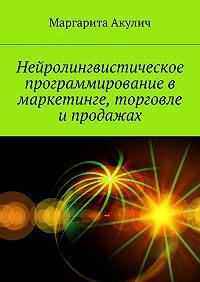 Маргарита Акулич -Нейролингвистическое программирование в маркетинге, торговле и продажах