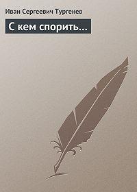 Иван Тургенев -С кем спорить…